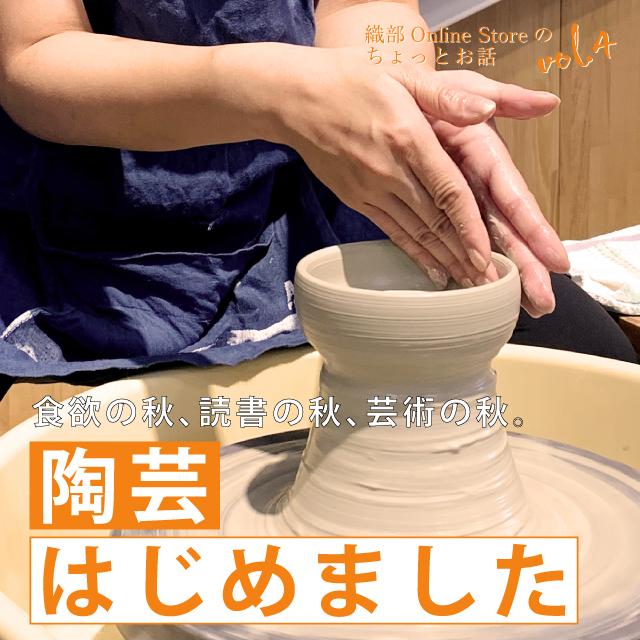 織部Online Storeのちょっとお話し Vol.4『陶芸はじめました』